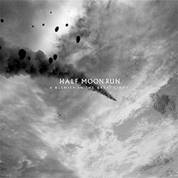"Half Moon Run ""A Blemish In The Great Light """